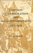 L'option et l'émigration des Alsaciens-Lorrains : 1871-1872 ebook by Alfred Wahl