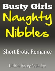 Busty Girls Naughty Nibbles: Short Erotic Romance ebook by Ulriche Kacey Padraige