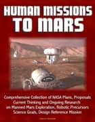 Human Missions to Mars: Comprehensive Collection of NASA Plans, Proposals, Current Thinking and Ongoing Research on Manned Mars Exploration, Robotic Precursors, Science Goals, Design Reference Mission ebook by Progressive Management