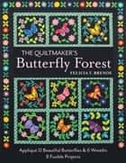 The Quiltmaker's Butterfly Forest - Appliqué 12 Beautiful Butterflies & Wreaths - 8 Fusible Projects ebook by Felicia T. Brenoe