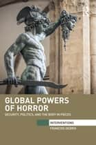 Global Powers of Horror - Security, Politics, and the Body in Pieces ebook by Francois Debrix