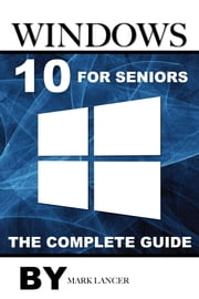Windows 10 for Seniors: The Complete Guide ebook by Mark Lancer