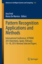 Pattern Recognition Applications and Methods - International Conference, ICPRAM 2013 Barcelona, Spain, February 15-18, 2013 Revised Selected Papers ebook by Ana Fred, Maria De Marsico