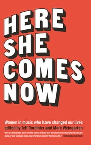 Here She Comes Now - Women in Music Who Have Changed Our Lives ebook by Elissa Schappell, Susan Choi
