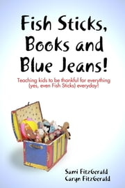 Fish Sticks, Books and Blue Jeans!: Teaching Kids to be Thankful for Everything (Yes, even Fish Sticks) Everyday! ebook by Caryn FitzGerald,Sami FitzGerald