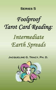 Foolproof Tarot Card Reading: Intermediate Earth Spreads - Series 5 ebook by Jacqueline Tracy