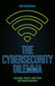 The Cybersecurity Dilemma - Hacking, Trust and Fear Between Nations ebook by Ben Buchanan