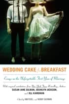 Wedding Cake for Breakfast - Essays on the Unforgettable First Year of Marriage ebook by Kim Perel, Wendy Sherman