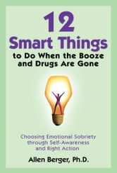 12 Smart Things to Do When the Booze and Drugs Are Gone - Choosing Emotional Sobriety through Self-Awareness and Right Action ebook by Allen Berger, Ph.D.