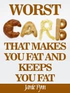 The Worst Carb That Makes You Fat and Keeps You Fat ekitaplar by Jamie Fynn