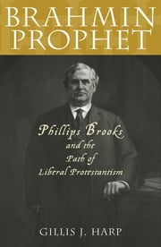 Brahmin Prophet - Phillips Brooks and the Path of Liberal Protestantism ebook by Gillis J. Harp