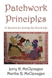 Patchwork Principles: 21 Secrets for Living the Good Life ebook by Jerry Dale and Martha McClenagan