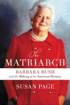 The Matriarch - Barbara Bush and the Making of an American Dynasty ebook by Susan Page