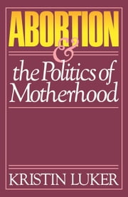 Abortion and the Politics of Motherhood ebook by Luker, Kristin