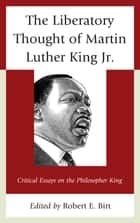 The Liberatory Thought of Martin Luther King Jr. - Critical Essays on the Philosopher King ebook by Robert E. Birt