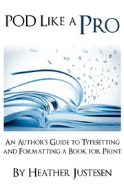 POD Like a Pro: An Author's Guide to Typesetting and Formatting a Book for Print ebook by Heather Justesen