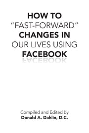 "HOW TO ""FAST-FORWARD"" CHANGES IN OUR LIVES USING FACEBOOK - THE PROBLEM SOLVER ebook by DONALD A. DAHLIN, D.C."