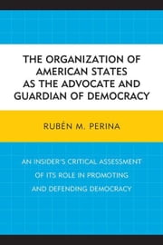 The Organization of American States as the Advocate and Guardian of Democracy: An Insider's Critical Assessment of its Role in Promoting and Defending ebook by Perina, Rubén M.