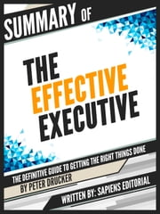 "Summary Of ""The Effective Executive: The Definitive Guide To Getting The Right Things Done - By Peter Drucker"" ebook by Sapiens Editorial"