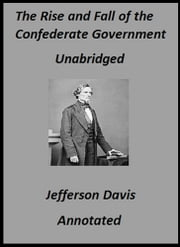 The Rise and Fall of the Confederate Government: Volumes I and II (Annotated) ebook by Jefferson Davis