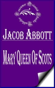 Mary Queen of Scots (Illustrated) - Makers of History ebook by Jacob Abbott