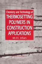 Chemistry and Technology of Thermosetting Polymers in Construction Applications ebook by M.H. Irfan