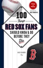 100 Things Red Sox Fans Should Know & Do Before They Die ebook by Nick Cafardo