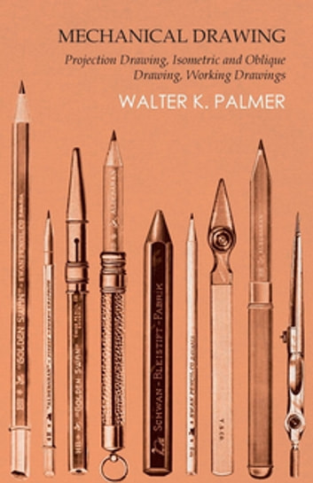 Mechanical Drawing - Projection Drawing, Isometric and Oblique Drawing, Working Drawings ebook by Walter K. Palmer