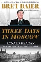 Three Days in Moscow - Ronald Reagan and the Fall of the Soviet Empire ebook by Bret Baier, Catherine Whitney