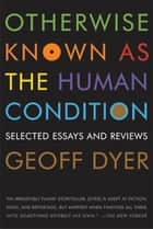 Otherwise Known as the Human Condition ebook by Geoff Dyer