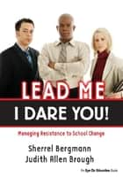 Lead Me, I Dare You! - Managing Resistance to School Change ebook by Sherrell Bergmann, Judith Brough
