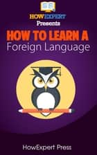How To Learn Any Foreign Language: Your Step-By-Step Guide To Learning a Foreign Language Quickly, Easily, & Effectively ekitaplar by HowExpert