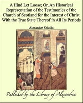 A Hind Let Loose Or, an Historical Representation of The Testimonies of The Church of Scotland for The interest of Christ With The True State Thereof in All Its Periods ebook by Alexander Shields