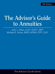 The Advisor's Guide to Annuities ebook by John L. Olsen, CLU®, ChFC®, AEP®,Michael E. Kitces, MSFS, MTAX, CFP®, CLU®