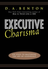 Executive Charisma: Six Steps to Mastering the Art of Leadership - Six Steps to Mastering the Art of Leadership ebook by D. A. Benton