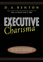 Executive Charisma: Six Steps to Mastering the Art of Leadership ebook by D. A. Benton