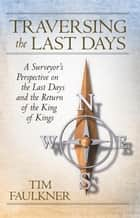 Traversing the Last Days - A Surveyor'S Perspective on the Last Days and the Return of the King of Kings ebook by