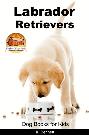 Labrador Retrievers: Dog Books for Kids ebook by K. Bennett