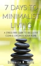7 Days to Minimalist Living: A Stress-Free Guide to Declutter, Clean & Organize Your Home & Your Life ebook by Elizabeth N. Doyd