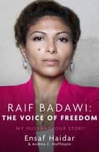Raif Badawi: The Voice of Freedom - My Husband, Our Story ebook by Ensaf Haidar, Andrea C Hoffmann