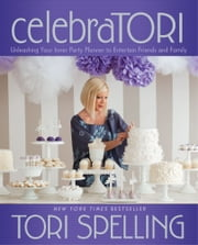 celebraTORI - Unleashing Your Inner Party Planner to Entertain Friends and Family ebook by Tori Spelling