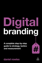 Digital Branding - A Complete Step-by-Step Guide to Strategy, Tactics and Measurement ebook by Daniel Rowles