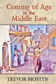 Coming of Age in The Middle East - The Middle East mirrored through the eyes of a daredevil traveller ebook by Trevor Mostyn