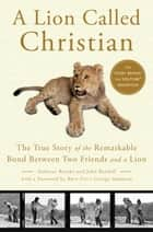 A Lion Called Christian ebook by Anthony Bourke,John Rendall,George Adamson