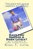 Have You Hugged A Dork Lately? ebook by Michael P. Clutton