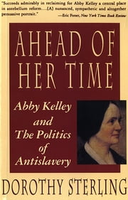 Ahead of Her Time: Abby Kelley and the Politics of Antislavery ebook by Dorothy Sterling
