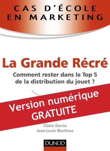 Cas d'école en marketing : La Grande Récré - Comment rester dans le Top 5 de la distribution du jouet ? ebook by Jean-Louis Martinez,Claire Garcia