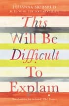 This Will Be Difficult to Explain and Other Stories ebook by Johanna Skibsrud