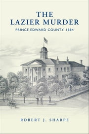 The Lazier Murder - Prince Edward County, 1884 ebook by Robert J. Sharpe