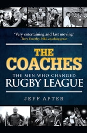 The Coaches: The Men Who Changed Rugby League ebook by Jeff  Apter